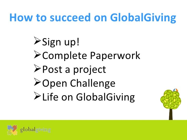 How to succeed on GlobalGiving   <ul><li>Sign up! </li></ul><ul><li>Complete Paperwork </li></ul><ul><li>Post a project </...