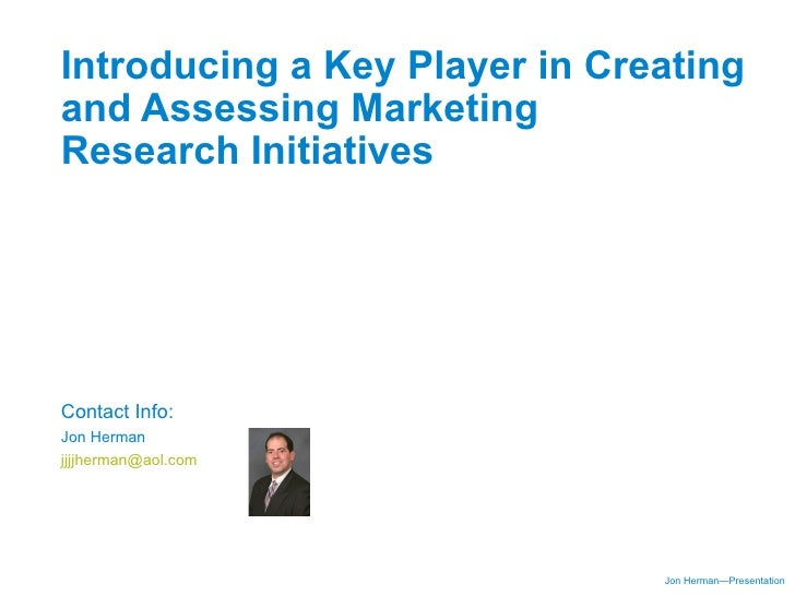 Introducing a Key Player in Creating and Assessing Marketing Research Initiatives     Contact Info: Jon Herman jjjjherman@...