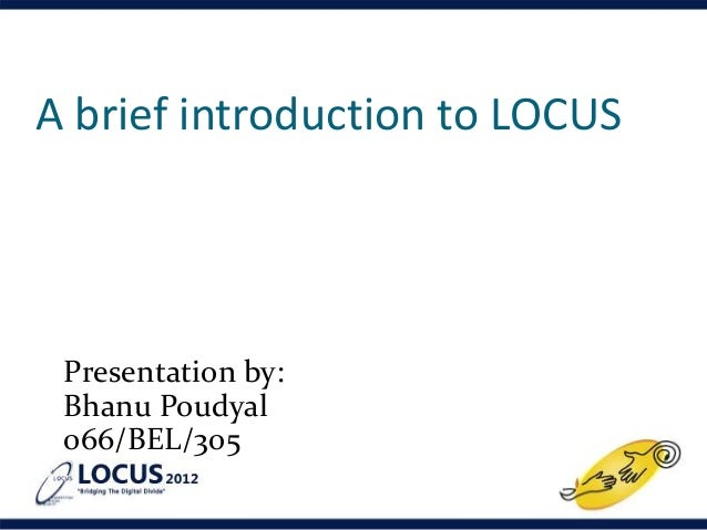 A brief introduction to LOCUS Presentation by: Bhanu Poudyal 066/BEL/305