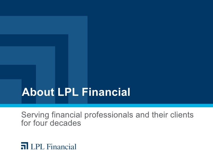 About LPL Financial Serving financial professionals and their clients for four decades