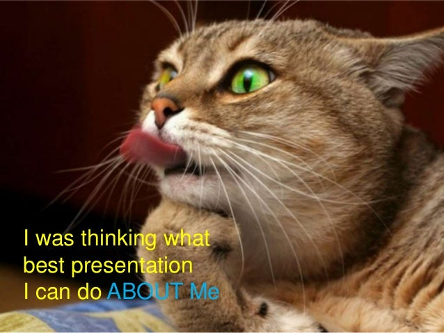 I was thinking what best presentation I can do ABOUT Me