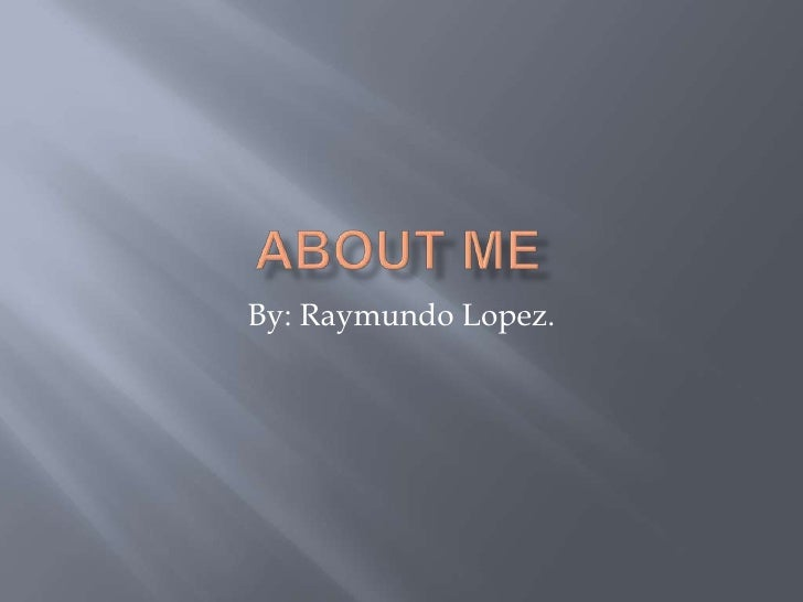 About Me By: Raymundo Lopez.