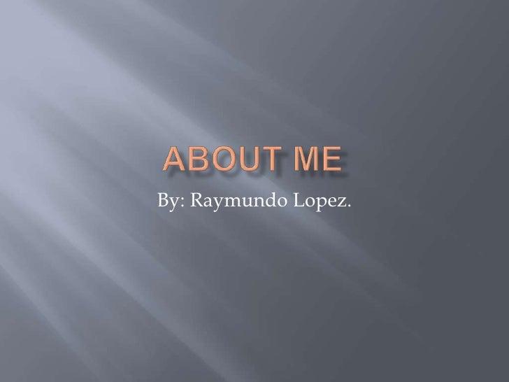 About Me By: Raymundo Lopez.