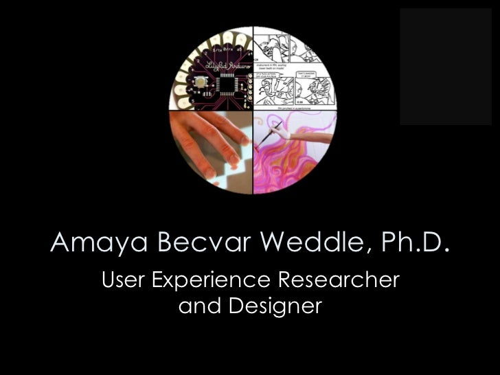 Amaya Becvar Weddle, Ph.D.   User Experience Researcher          and Designer