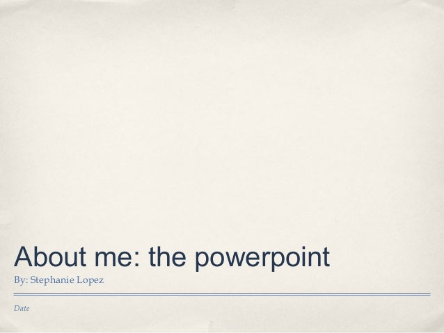 About me: the powerpointBy: Stephanie LopezDate