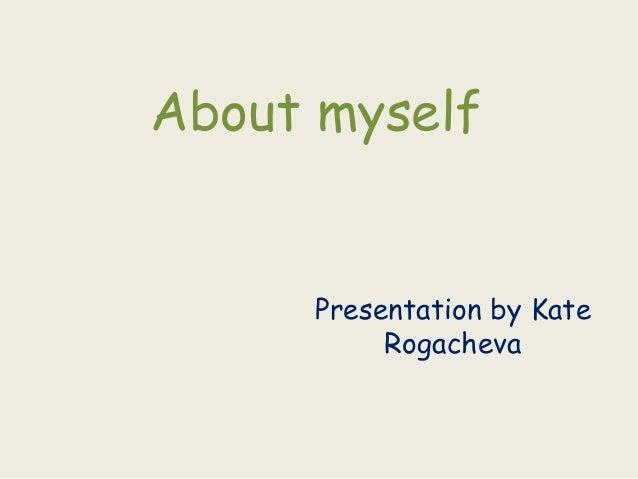 About myself     Presentation by Kate          Rogacheva
