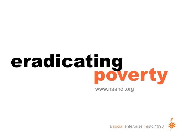 eradicating <br />poverty<br />www.naandi.org<br />a social enterprise | estd 1998<br />