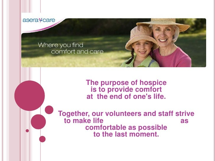 The purpose of hospice         is to provide comfort        at the end of ones life.Together, our volunteers and staff str...