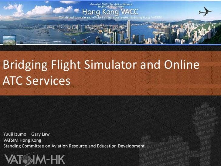 Bridging Flight Simulator and Online ATC Services <br />Yuuji Izumo Gary Law <br />VATSIM Hong KongStanding Committee on A...