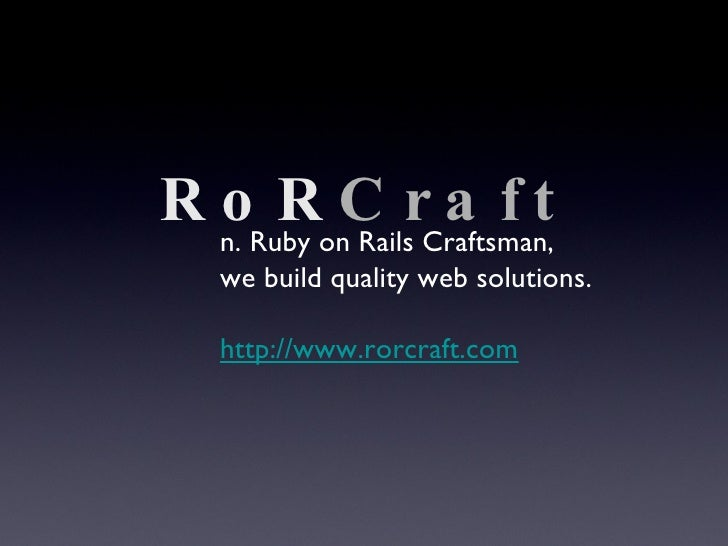 RoR Craft n. Ruby on Rails Craftsman, we build quality web solutions. http://www.rorcraft.com
