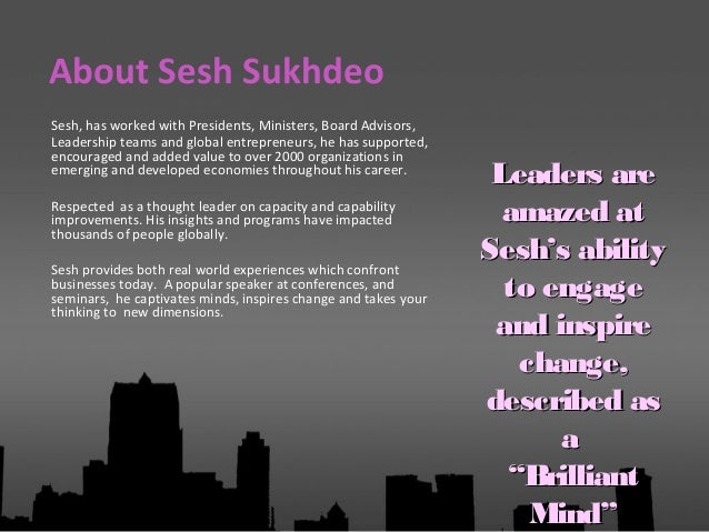 Sesh, has worked with Presidents, Ministers, Board Advisors, Leadership teams and global entrepreneurs, he has supported, ...