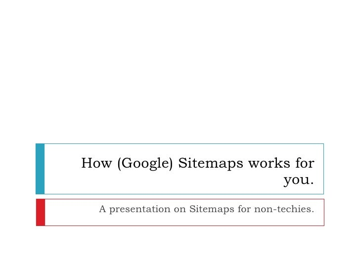 How (Google) Sitemaps works for you. A presentation on Sitemaps for non-techies.
