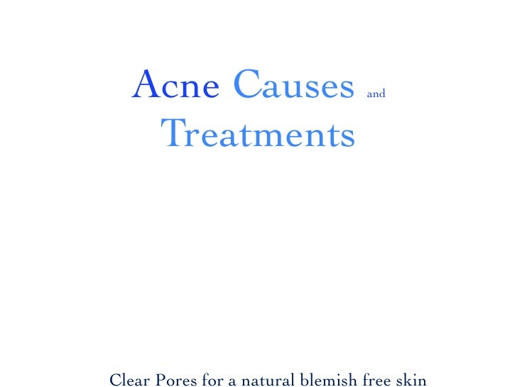 Acne Causes                     and     TreatmentsClear Pores for a natural blemish free skin