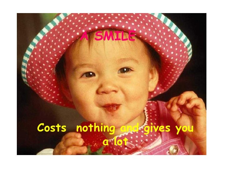 A SMILE Costs  nothing and gives you a lot
