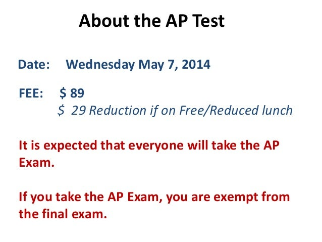 About the AP Test Date: Wednesday May 7, 2014 FEE: $ 89 $ 29 Reduction if on Free/Reduced lunch It is expected that everyo...