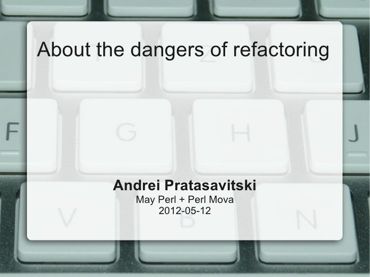 About the dangers of refactoring        Andrei Pratasavitski           May Perl + Perl Mova               2012-05-12