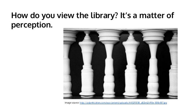 How do you view the library? It's a matter of perception.  Image source: http://adamhcohen.com/wp-content/uploads/44321513...