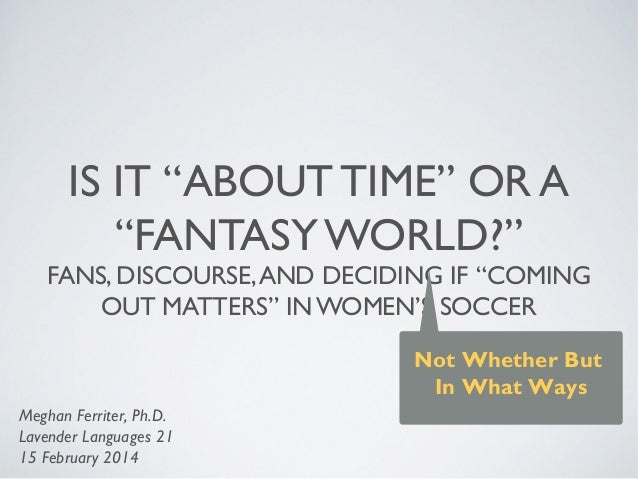 """IS IT """"ABOUT TIME"""" OR A """"FANTASY WORLD?"""" FANS, DISCOURSE,AND DECIDING IF """"COMING OUT MATTERS"""" IN WOMEN'S SOCCER Not Whethe..."""