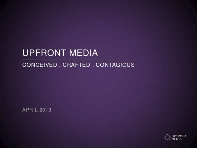 UPFRONT MEDIAAPRIL 2013CONCEIVED . CRAFTED . CONTAGIOUS