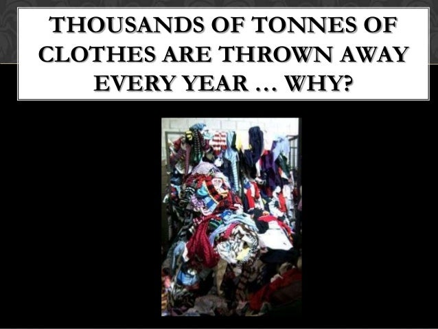 THOUSANDS OF TONNES OFCLOTHES ARE THROWN AWAY   EVERY YEAR … WHY?