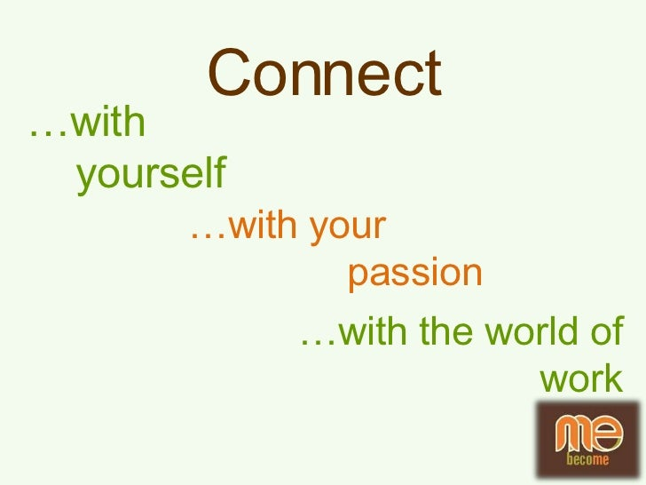 Con<br />nect<br />…with<br />yourself<br />…with your<br /> passion<br />…with the world of work<br />