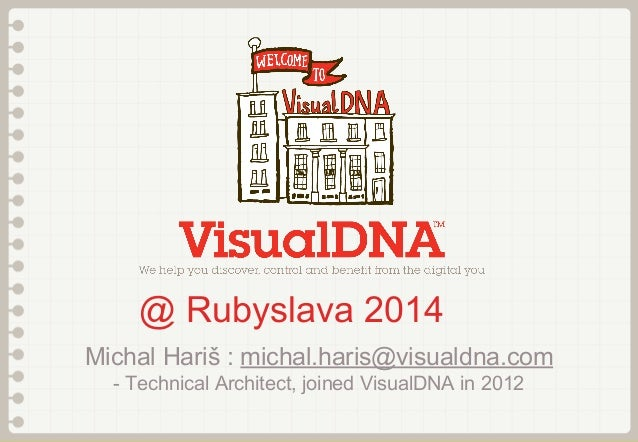 @ Rubyslava 2014 Michal Hariš : michal.haris@visualdna.com - Technical Architect, joined VisualDNA in 2012