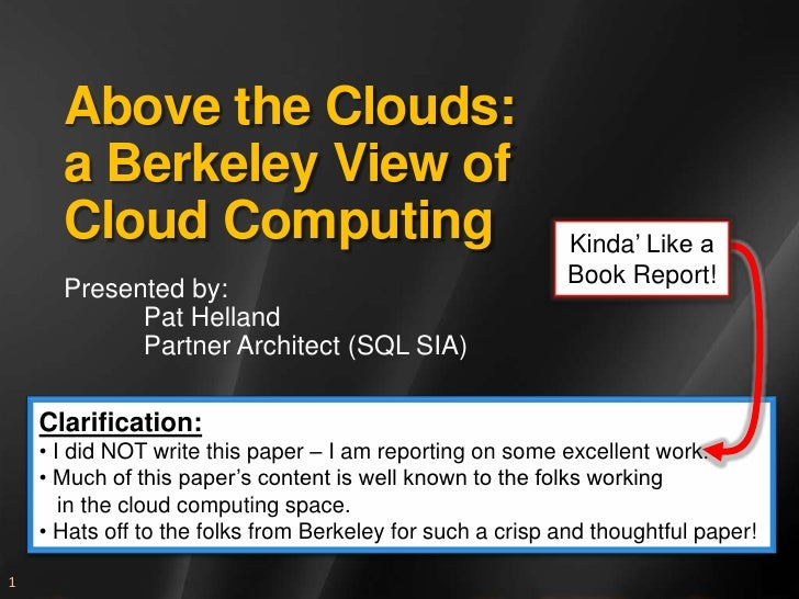 Above the Clouds: a Berkeley View of Cloud Computing<br />Presented by:<br />	Pat Helland<br />	Partner Architect (SQL SIA...