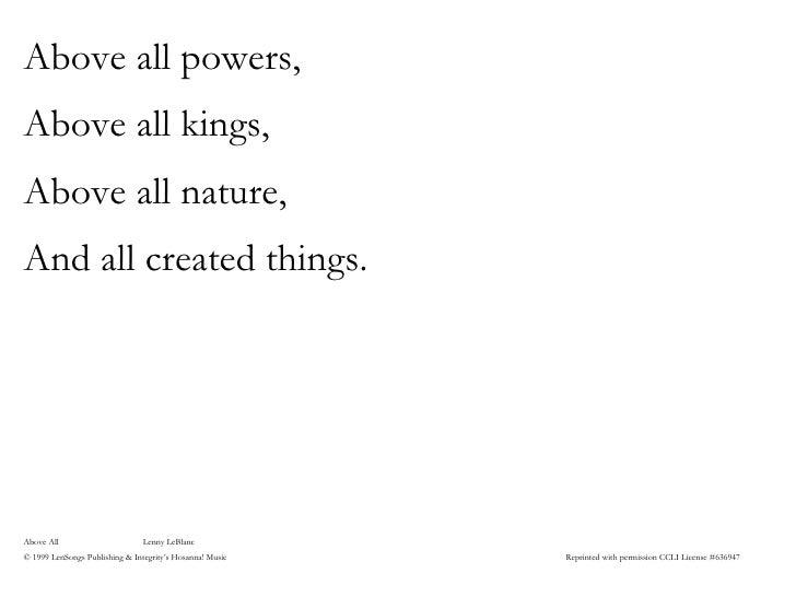 <ul><li>Above all powers, </li></ul><ul><li>Above all kings, </li></ul><ul><li>Above all nature, </li></ul><ul><li>And all...