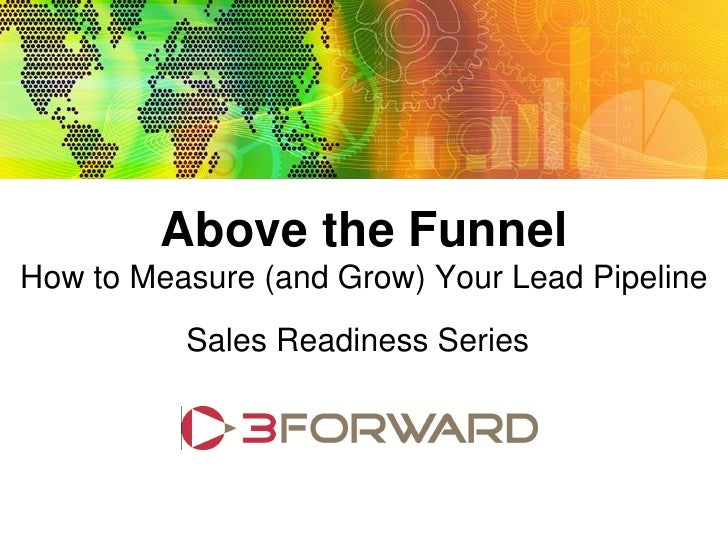 Above the Funnel: How to Measure (and Grow) Your Lead Pipeline Sales Readiness Series                                 Abov...