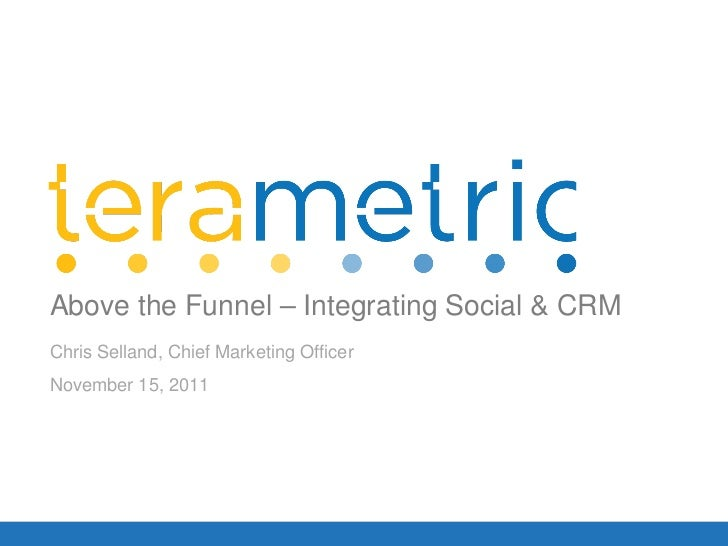 Chris Selland, Chief Marketing Officer November 15, 2011 Above the Funnel – Integrating Social & CRM
