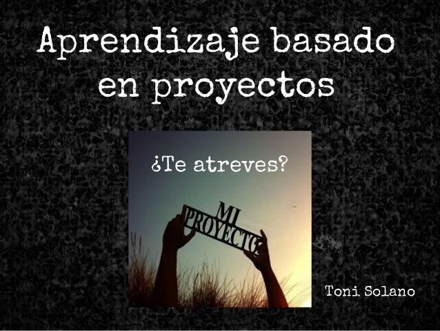 Toni Solano Aprendizaje basado en proyectos ¿Te atreves?