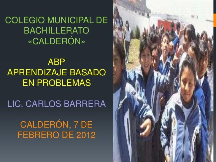COLEGIO MUNICIPAL DE   BACHILLERATO    «CALDERÓN»        ABPAPRENDIZAJE BASADO   EN PROBLEMASLIC. CARLOS BARRERA   CALDERÓ...
