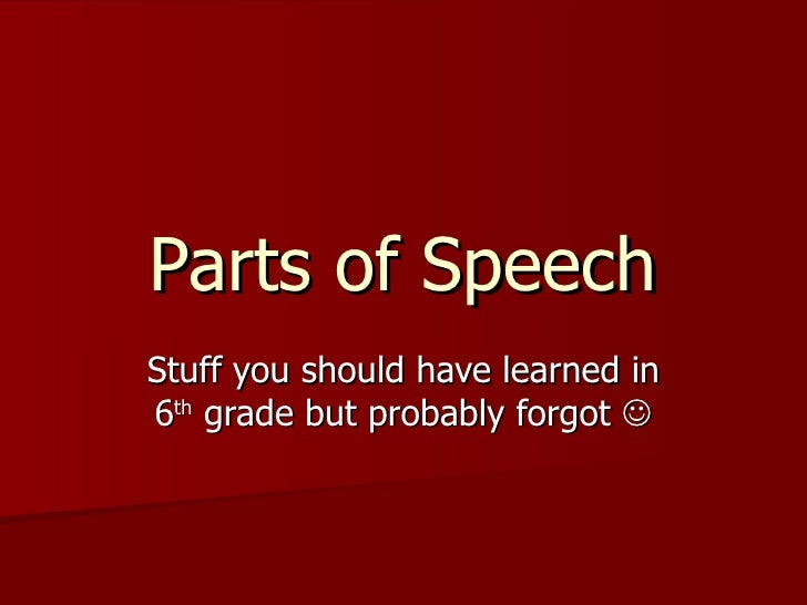 Parts of Speech Stuff you should have learned in 6 th  grade but probably forgot  