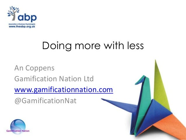 Doing more with less An Coppens Gamification Nation Ltd www.gamificationnation.com @GamificationNat