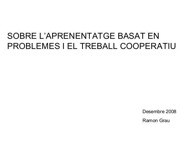 SOBRE L'APRENENTATGE BASAT EN PROBLEMES I EL TREBALL COOPERATIU Desembre 2008 Ramon Grau