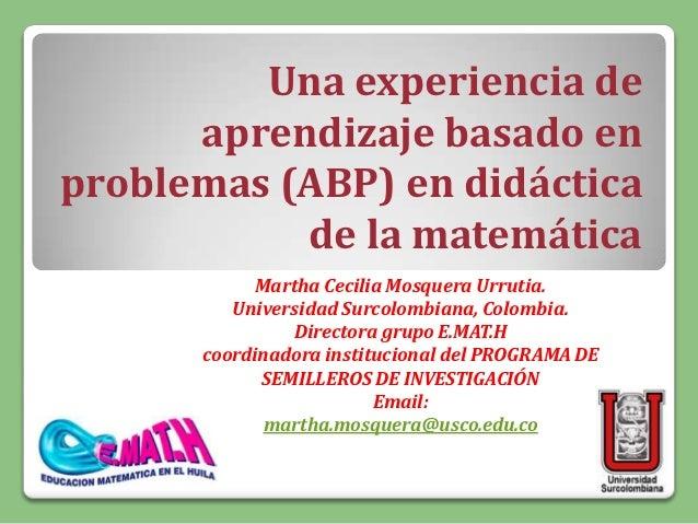Una experiencia de      aprendizaje basado enproblemas (ABP) en didáctica           de la matemática            Martha Cec...