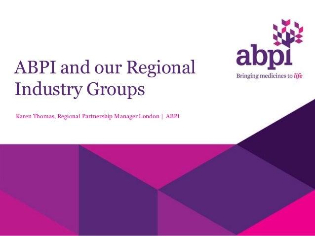 ABPI and our RegionalIndustry GroupsKaren Thomas, Regional Partnership Manager London | ABPI