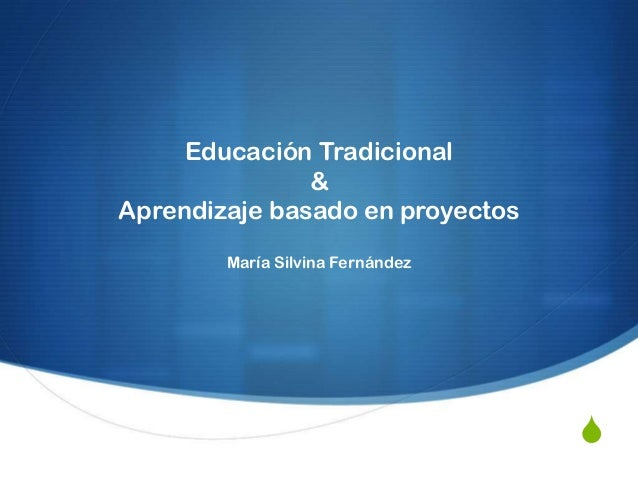 S Educación Tradicional & Aprendizaje basado en proyectos María Silvina Fernández