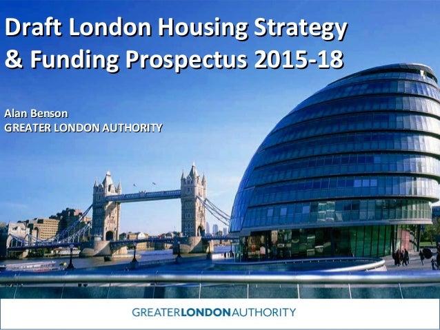 Draft London Housing Strategy & Funding Prospectus 2015-18 Alan Benson GREATER LONDON AUTHORITY