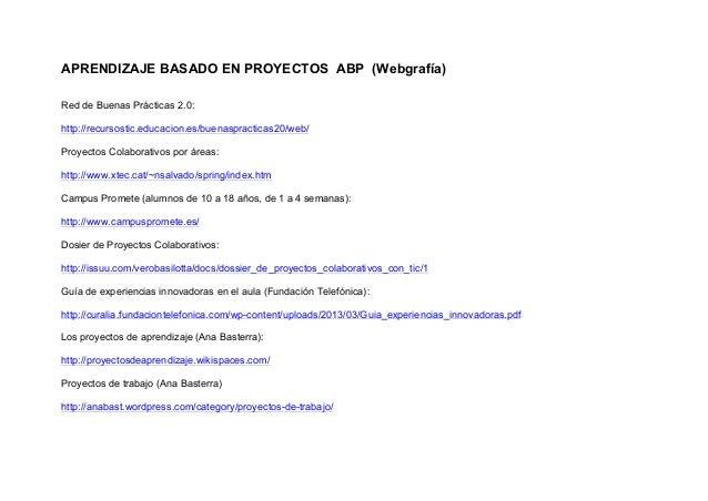 APRENDIZAJE BASADO EN PROYECTOS ABP (Webgrafía)Red de Buenas Prácticas 2.0:http://recursostic.educacion.es/buenaspracticas...