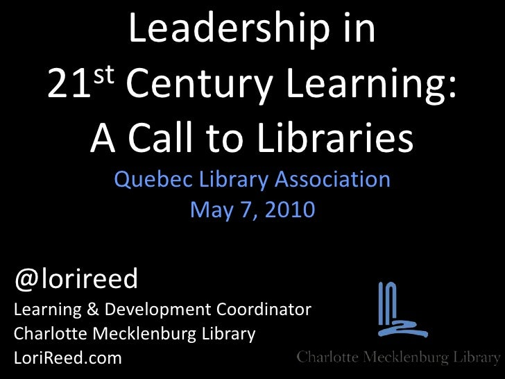 Leadership in 21st Century Learning:A Call to Libraries<br />Quebec Library Association<br />May 7, 2010<br />@lorireed<br...