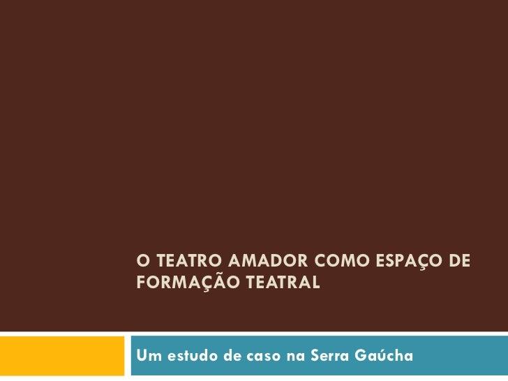 O TEATRO AMADOR COMO ESPAÇO DE FORMAÇÃO TEATRAL  Um estudo de caso na Serra Gaúcha