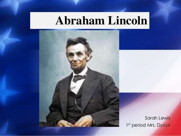 Sarah Lewis 1st period Mrs. Dycus Abraham Lincoln