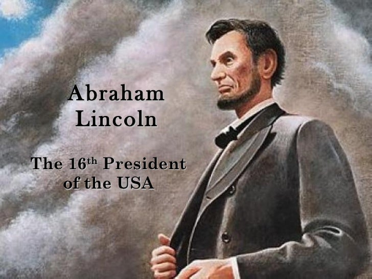 Abraham Lincoln The 16 th  President of the USA