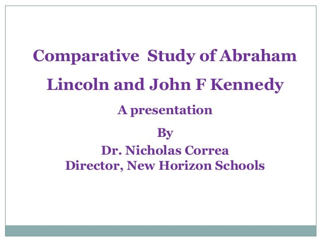 Comparative Study of Abraham Lincoln and John F Kennedy          A presentation                By        Dr. Nicholas Corr...