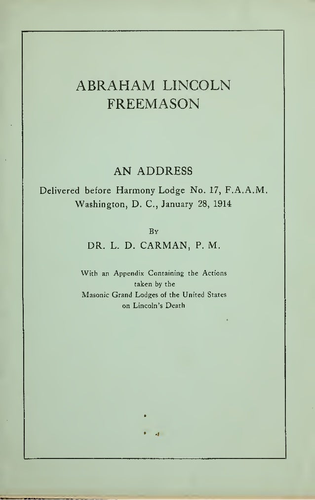 ABRAHAM LINCOLN FREEMASON AN ADDRESS Delivered before Harmony Lodge No. 17, F.A.A.M. Washington, D. C, January 28, 1914 By...