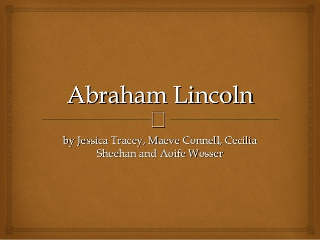 Abraham Lincoln  by Jessica Tracey, Maeve Connell, Cecilia Sheehan and Aoife Wosser