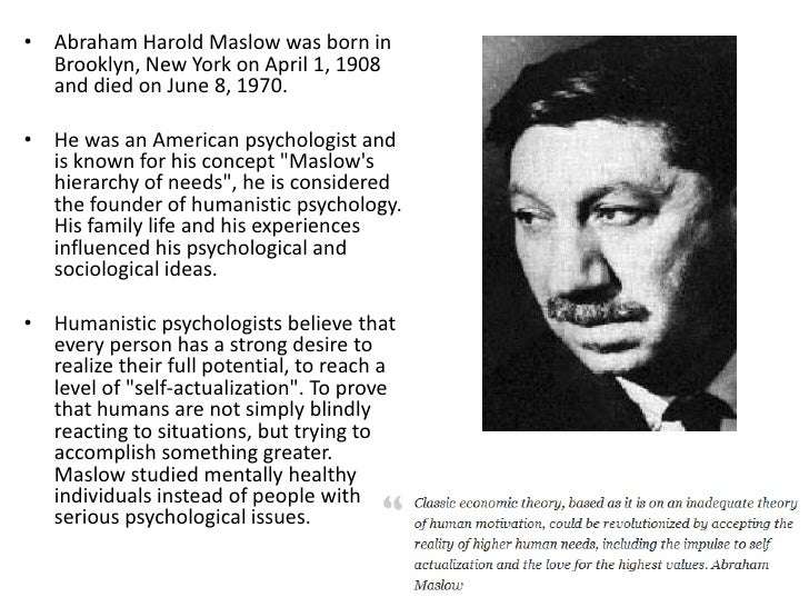 the life and theories of abraham maslow Free essay: abraham maslow was a man who has a tremendous influence on early childhood education maslow's theory was about achieving self-actualization with.