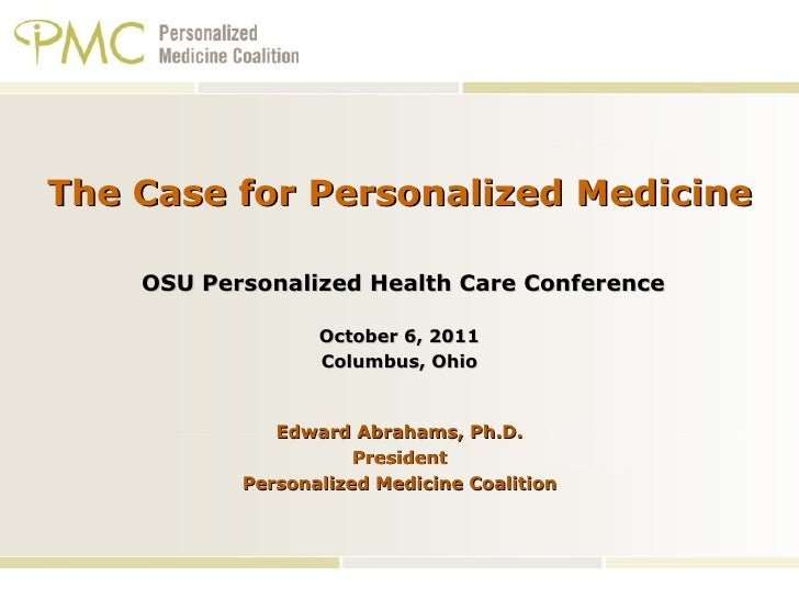 The Case for Personalized Medicine  OSU Personalized Health Care Conference October 6, 2011 Columbus, Ohio   Edward Abraha...