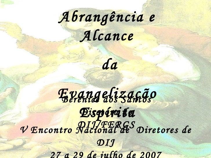 Abrangência e Alcance da Evangelização Espírita Berenice dos Santos Diretora do DIJ/FERGS V Encontro Nacional de  Diretore...